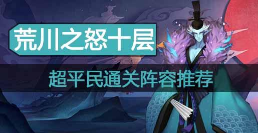 阴阳师荒川之怒第十层超平民通关阵容推荐