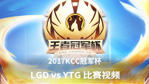 王者荣耀KCC冠军杯 LGD vs YTG 比赛视频