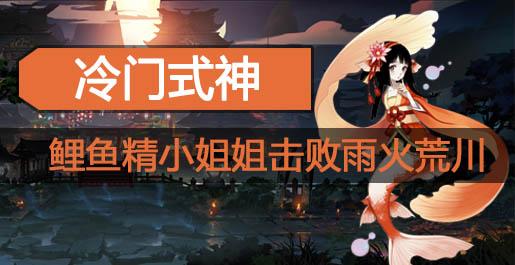 阴阳师冷门式神攻略 鲤鱼精小姐姐击败雨火荒川