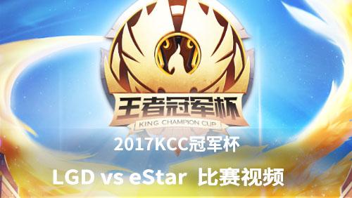 王者荣耀KCC冠军杯 LGD vs eStar 比赛视频